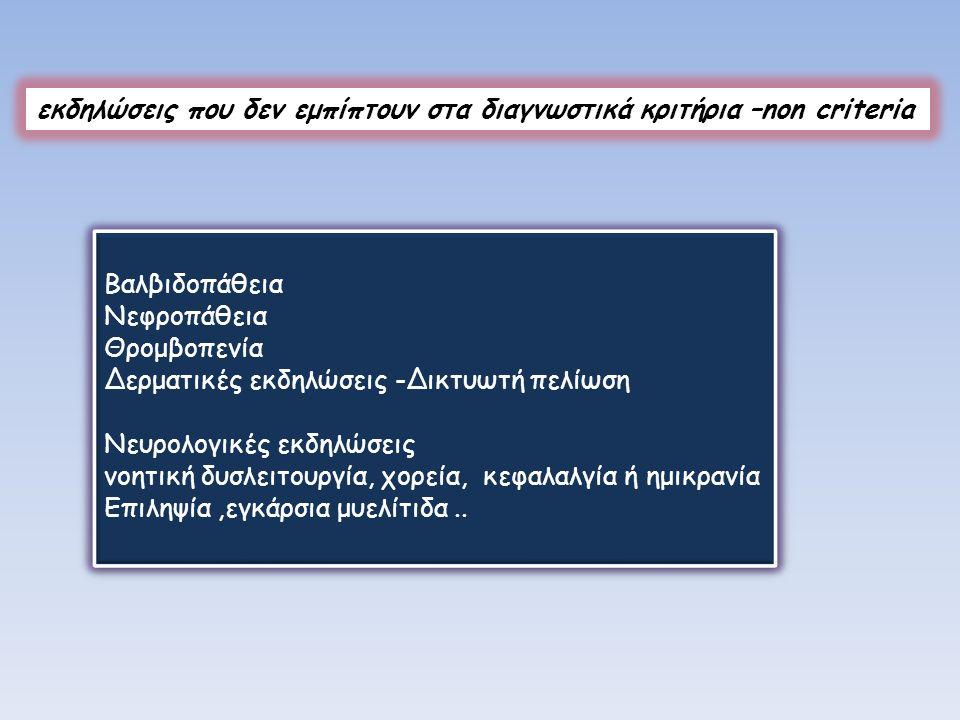 εκδηλώσεις που δεν εμπίπτουν στα διαγνωστικά κριτήρια –non criteria Βαλβιδοπάθεια Νεφροπάθεια Θρομβοπενία Δερματικές εκδηλώσεις -Δικτυωτή πελίωση Νευρ