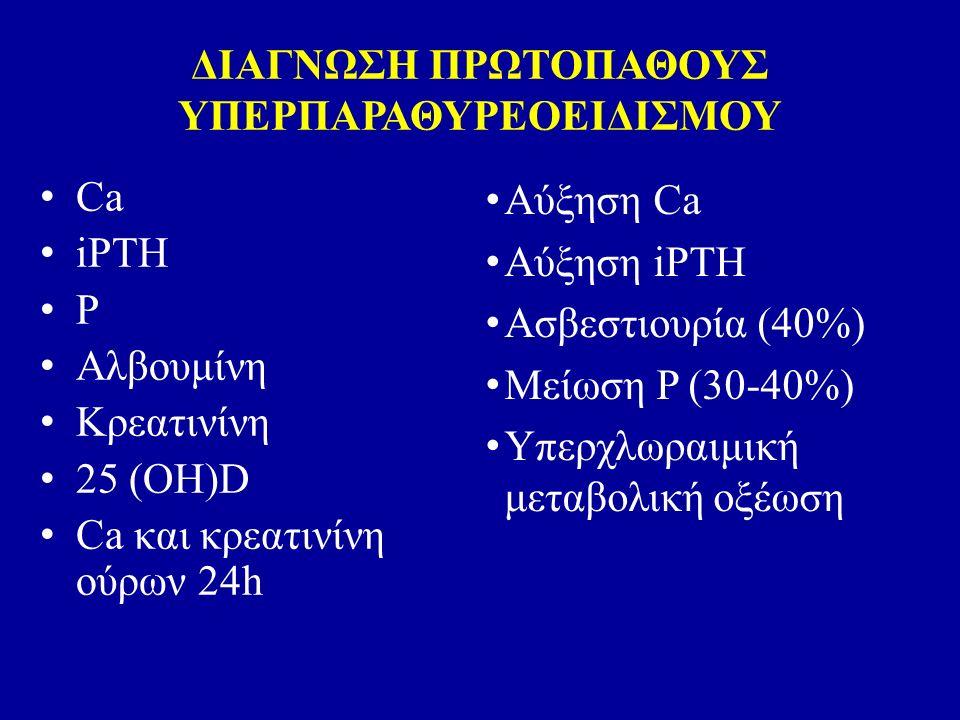 ΔΙΑΓΝΩΣΗ ΠΡΩΤΟΠΑΘΟΥΣ ΥΠΕΡΠΑΡΑΘΥΡΕΟΕΙΔΙΣΜΟΥ Αύξηση Ca Αύξηση iPTH Ασβεστιουρία (40%) Μείωση P (30-40%) Υπερχλωραιμική μεταβολική οξέωση Ca iPTH P Αλβουμίνη Κρεατινίνη 25 (ΟΗ)D Ca και κρεατινίνη ούρων 24h