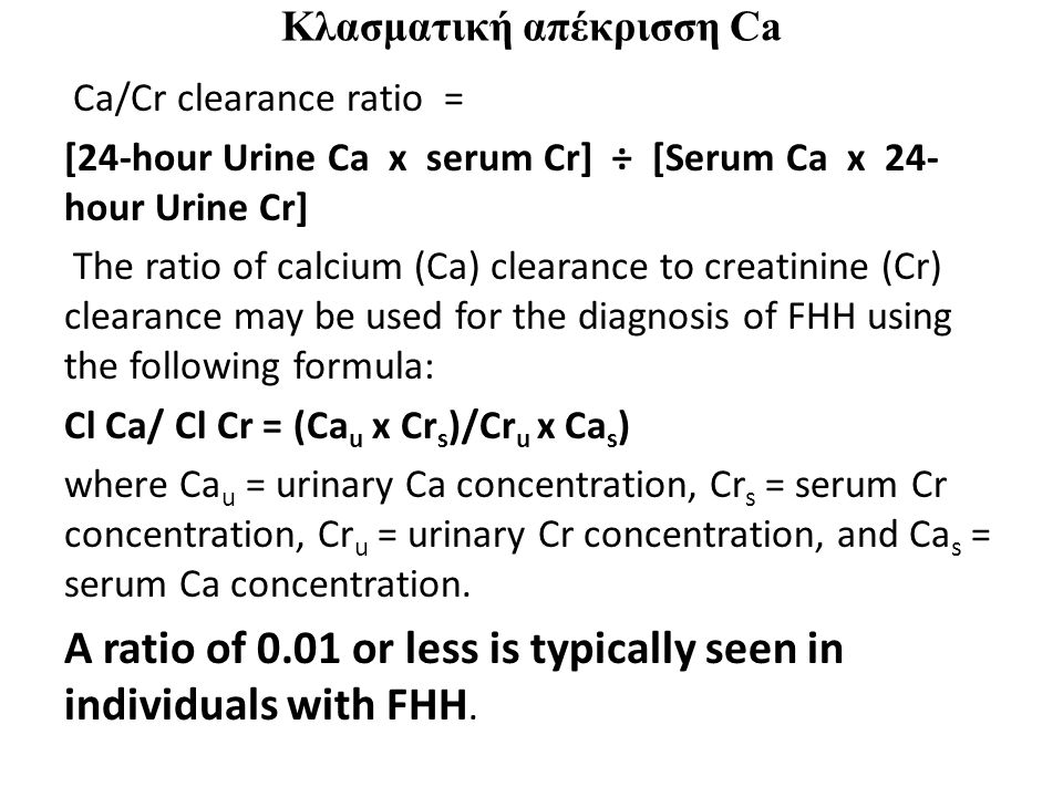 Κλασματική απέκρισση Ca Ca/Cr clearance ratio = [24-hour Urine Ca x serum Cr] ÷ [Serum Ca x 24- hour Urine Cr] The ratio of calcium (Ca) clearance to creatinine (Cr) clearance may be used for the diagnosis of FHH using the following formula: Cl Ca/ Cl Cr = (Ca u x Cr s )/Cr u x Ca s ) where Ca u = urinary Ca concentration, Cr s = serum Cr concentration, Cr u = urinary Cr concentration, and Ca s = serum Ca concentration.