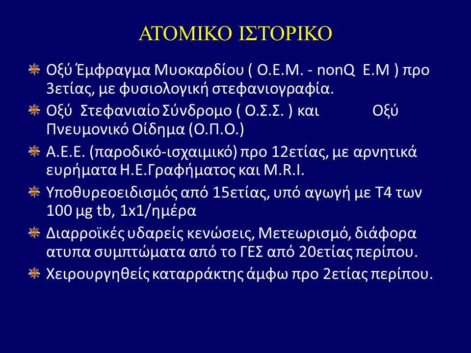 ΑΤΟΜΙΚΟ ΙΣΤΟΡΙΚΟ Οξύ Έμφραγμα Μυοκαρδίου ( Ο.Ε.Μ. - nonQ E.M ) προ 3ετίας, με φυσιολογική στεφανιογραφία. Οξύ Στεφανιαίο Σύνδρομο ( Ο.Σ.Σ. ) και Οξύ Π