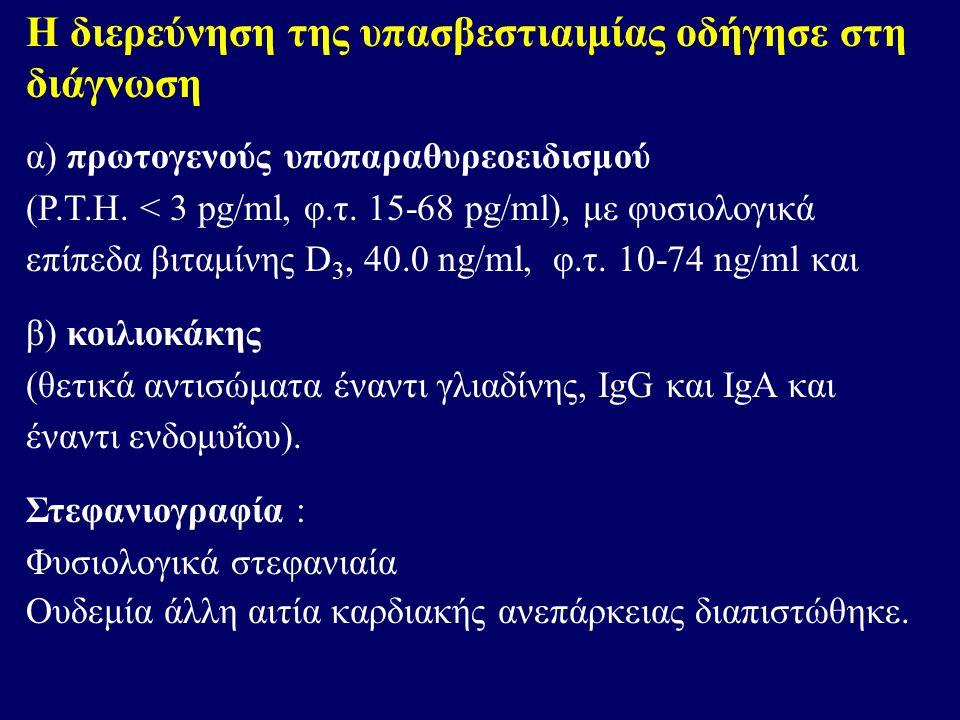 Η διερεύνηση της υπασβεστιαιμίας οδήγησε στη διάγνωση α) πρωτογενούς υποπαραθυρεοειδισμού (P.T.H. < 3 pg/ml, φ.τ. 15-68 pg/ml), με φυσιολογικά επίπεδα