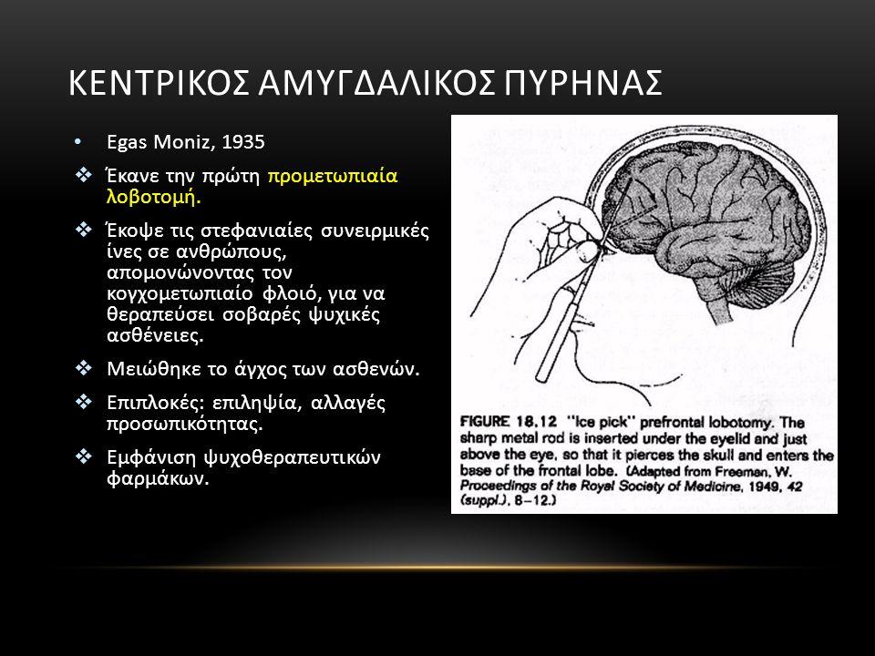 Egas Moniz, 1935  Έκανε την πρώτη προμετωπιαία λοβοτομή.  Έκοψε τις στεφανιαίες συνειρμικές ίνες σε ανθρώπους, απομονώνοντας τον κογχομετωπιαίο φλοι