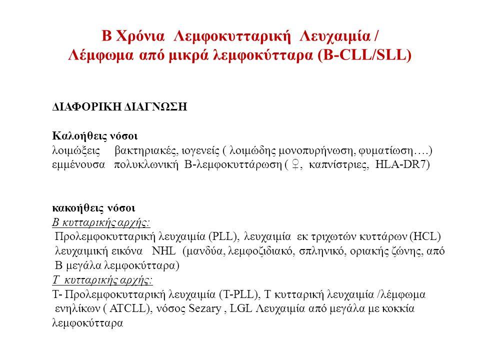 B Χρόνια Λεμφοκυτταρική Λευχαιμία / Λέμφωμα από μικρά λεμφοκύτταρα (Β-CLL/SLL) ΔΙΑΦΟΡΙΚΗ ΔΙΑΓΝΩΣΗ Καλοήθεις νόσοι λοιμώξεις βακτηριακές, ιογενείς ( λοιμώδης μονοπυρήνωση, φυματίωση….) εμμένουσα πολυκλωνική Β-λεμφοκυττάρωση ( ♀, καπνίστριες, HLA-DR7) κακοήθεις νόσοι Β κυτταρικής αρχής: Προλεμφοκυτταρική λευχαιμία (PLL), λευχαιμία εκ τριχωτών κυττάρων (HCL) λευχαιμική εικόνα NHL (μανδύα, λεμφοζιδιακό, σπληνικό, οριακής ζώνης, από Β μεγάλα λεμφοκύτταρα) Τ κυτταρικής αρχής: Τ- Προλεμφοκυτταρική λευχαιμία (Τ-PLL), Τ κυτταρική λευχαιμία /λέμφωμα ενηλίκων ( ATCLL), νόσος Sezary, LGL Λευχαιμία από μεγάλα με κοκκία λεμφοκύτταρα