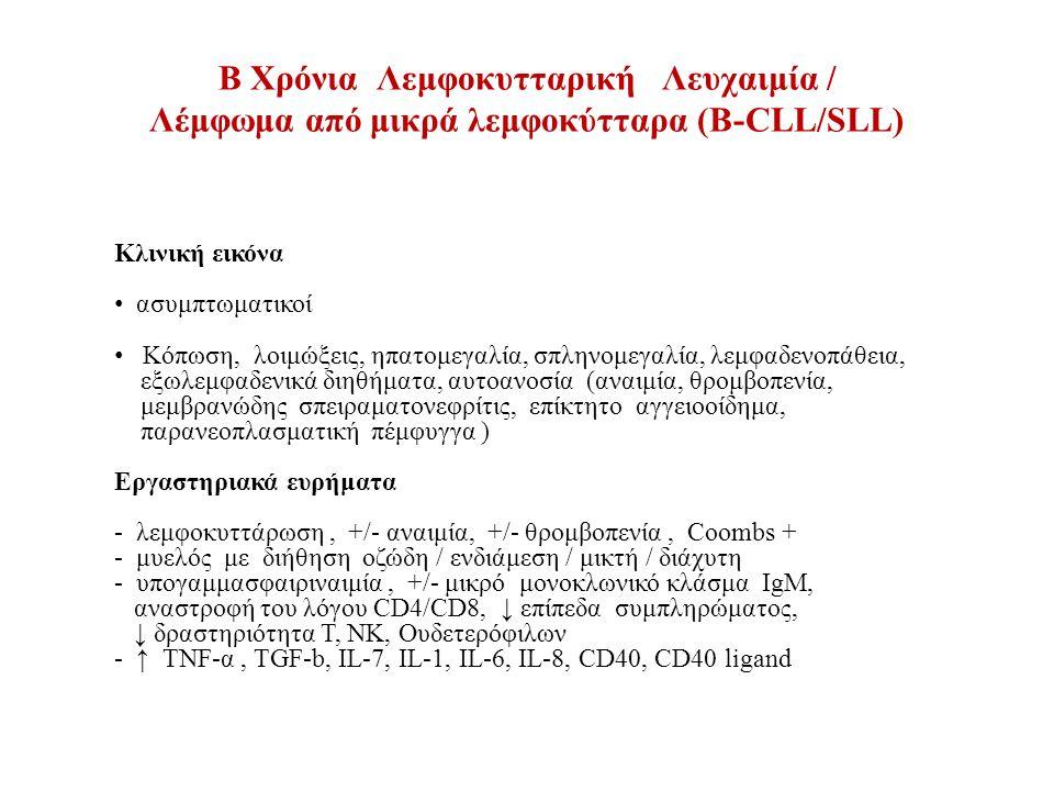 B Χρόνια Λεμφοκυτταρική Λευχαιμία / Λέμφωμα από μικρά λεμφοκύτταρα (Β-CLL/SLL) Κλινική εικόνα ασυμπτωματικοί Κόπωση, λοιμώξεις, ηπατομεγαλία, σπληνομεγαλία, λεμφαδενοπάθεια, εξωλεμφαδενικά διηθήματα, αυτοανοσία (αναιμία, θρομβοπενία, μεμβρανώδης σπειραματονεφρίτις, επίκτητο αγγειοοίδημα, παρανεοπλασματική πέμφυγγα ) Εργαστηριακά ευρήματα - λεμφοκυττάρωση, +/- αναιμία, +/- θρομβοπενία, Coombs + - μυελός με διήθηση οζώδη / ενδιάμεση / μικτή / διάχυτη - υπογαμμασφαιριναιμία, +/- μικρό μονοκλωνικό κλάσμα IgM, αναστροφή του λόγου CD4/CD8, ↓ επίπεδα συμπληρώματος, ↓ δραστηριότητα Τ, ΝΚ, Ουδετερόφιλων - ↑ ΤNF-α, TGF-b, IL-7, IL-1, IL-6, IL-8, CD40, CD40 ligand