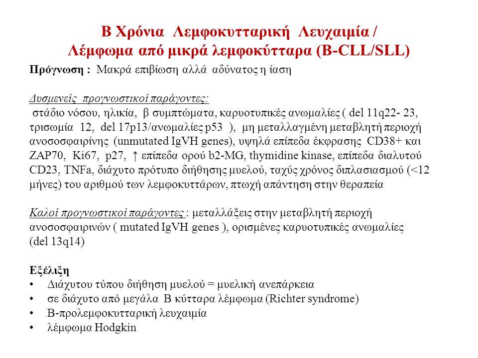 B Χρόνια Λεμφοκυτταρική Λευχαιμία / Λέμφωμα από μικρά λεμφοκύτταρα (Β-CLL/SLL) Πρόγνωση : Μακρά επιβίωση αλλά αδύνατος η ίαση Δυσμενείς προγνωστικοί παράγοντες: στάδιο νόσου, ηλικία, β συμπτώματα, καρυοτυπικές ανωμαλίες ( del 11q22- 23, τρισωμία 12, del 17p13/ανωμαλίες p53 ), μη μεταλλαγμένη μεταβλητή περιοχή ανοσοσφαιρίνης (unmutated IgVH genes), υψηλά επίπεδα έκφρασης CD38+ και ΖΑP70, Ki67, p27, ↑ επίπεδα ορού b2-MG, thymidine kinase, επίπεδα διαλυτού CD23, TNFa, διάχυτο πρότυπο διήθησης μυελού, ταχύς χρόνος διπλασιασμού (<12 μήνες) του αριθμού των λεμφοκυττάρων, πτωχή απάντηση στην θεραπεία Καλοί προγνωστικοί παράγοντες : μεταλλάξεις στην μεταβλητή περιοχή ανοσοσφαιρινών ( mutated IgVH genes ), ορισμένες καρυοτυπικές ανωμαλίες (del 13q14) Εξέλιξη Διάχυτου τύπου διήθηση μυελού = μυελική ανεπάρκεια σε διάχυτο από μεγάλα Β κύτταρα λέμφωμα (Richter syndrome) Β-προλεμφοκυτταρική λευχαιμία λέμφωμα Hodgkin