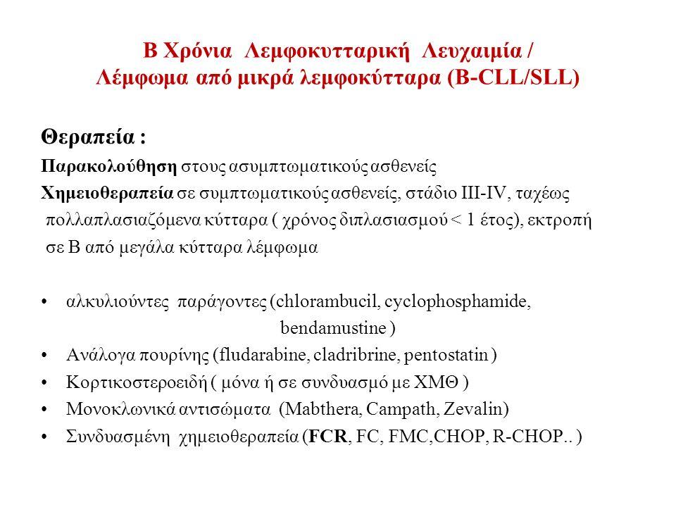 B Χρόνια Λεμφοκυτταρική Λευχαιμία / Λέμφωμα από μικρά λεμφοκύτταρα (Β-CLL/SLL) Θεραπεία : Παρακολούθηση στους ασυμπτωματικούς ασθενείς Χημειοθεραπεία σε συμπτωματικούς ασθενείς, στάδιο ΙΙΙ-IV, ταχέως πολλαπλασιαζόμενα κύτταρα ( χρόνος διπλασιασμού < 1 έτος), εκτροπή σε Β από μεγάλα κύτταρα λέμφωμα αλκυλιούντες παράγοντες (chlorambucil, cyclophosphamide, bendamustine ) Ανάλογα πουρίνης (fludarabine, cladribrine, pentostatin ) Κορτικοστεροειδή ( μόνα ή σε συνδυασμό με ΧΜΘ ) Μονοκλωνικά αντισώματα (Mabthera, Campath, Zevalin) Συνδυασμένη χημειοθεραπεία (FCR, FC, FMC,CHOP, R-CHOP..