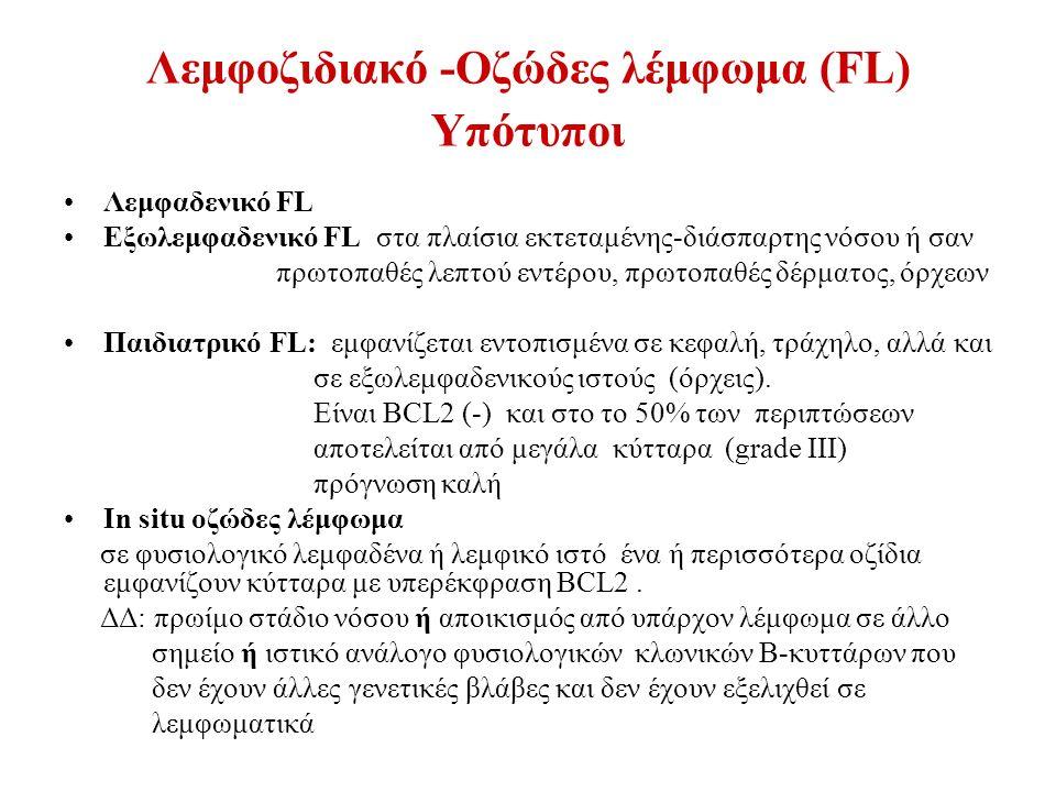 Λεμφοζιδιακό -Οζώδες λέμφωμα (FL) Υπότυποι Λεμφαδενικό FL Εξωλεμφαδενικό FL στα πλαίσια εκτεταμένης-διάσπαρτης νόσου ή σαν πρωτοπαθές λεπτού εντέρου, πρωτοπαθές δέρματος, όρχεων Παιδιατρικό FL: εμφανίζεται εντοπισμένα σε κεφαλή, τράχηλο, αλλά και σε εξωλεμφαδενικούς ιστούς (όρχεις).