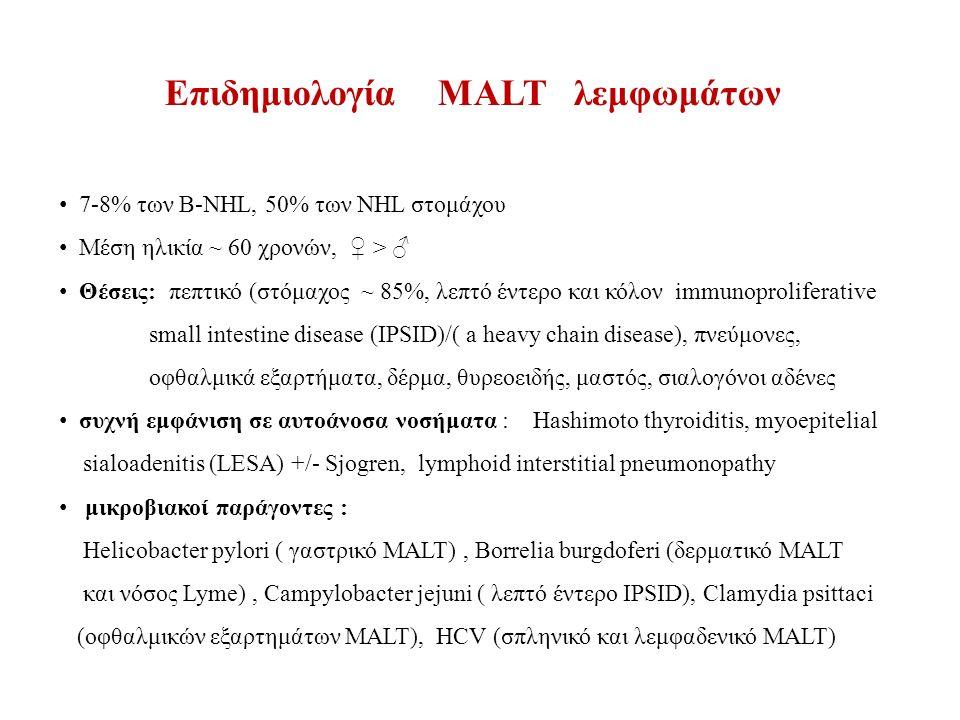 7-8% των Β-NHL, 50% των NHL στομάχου Μέση ηλικία ~ 60 χρονών, ♀ > ♂ Θέσεις: πεπτικό (στόμαχος ~ 85%, λεπτό έντερο και κόλον immunoproliferative small intestine disease (IPSID)/( a heavy chain disease), πνεύμονες, οφθαλμικά εξαρτήματα, δέρμα, θυρεοειδής, μαστός, σιαλογόνοι αδένες συχνή εμφάνιση σε αυτοάνοσα νοσήματα : Hashimoto thyroiditis, myoepitelial sialoadenitis (LESA) +/- Sjogren, lymphoid interstitial pneumonopathy μικροβιακοί παράγοντες : Helicobacter pylori ( γαστρικό MALT), Borrelia burgdoferi (δερματικό MALT και νόσος Lyme), Campylobacter jejuni ( λεπτό έντερο IPSID), Clamydia psittaci (οφθαλμικών εξαρτημάτων MALT), HCV (σπληνικό και λεμφαδενικό MALT) Επιδημιολογία MALT λεμφωμάτων