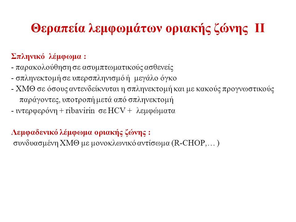 Θεραπεία λεμφωμάτων οριακής ζώνης ΙΙ Σπληνικό λέμφωμα : - παρακολούθηση σε ασυμπτωματικούς ασθενείς - σπληνεκτομή σε υπερσπληνισμό ή μεγάλο όγκο - ΧΜΘ σε όσους αντενδείκνυται η σπληνεκτομή και με κακούς προγνωστικούς παράγοντες, υποτροπή μετά από σπληνεκτομή - ιντερφερόνη + ribavirin σε HCV + λεμφώματα Λεμφαδενικό λέμφωμα οριακής ζώνης : συνδυασμένη ΧΜΘ με μονοκλωνικό αντίσωμα (R-CHOP,… )