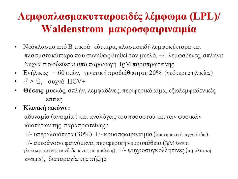 Λεμφοπλασμακυτταροειδές λέμφωμα (LPL)/ Waldenstrom μακροσφαιριναιμία Νεόπλασμα από Β μικρά κύτταρα, πλασμοειδή λεμφοκύτταρα και πλασματοκύτταρα που συνήθως διηθεί τον μυελό, +/- λεμφαδένες, σπλήνα Συχνά συνοδεύεται από παραγωγή IgM παραπρωτείνης.