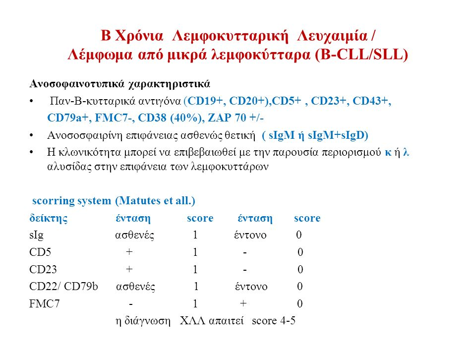 B Χρόνια Λεμφοκυτταρική Λευχαιμία / Λέμφωμα από μικρά λεμφοκύτταρα (Β-CLL/SLL) Κύτταρο προέλευσης : 40-50% των περιπτώσεων δεν εμφανίζουν υπερμεταλλάξεις των γονιδίων IGHV, προέρχονται από το παρθένο progerminal Β-κύτταρο που κυκλοφορεί στο αίμα, αποικίζει το πρωτογενές λεμφοζίδιο ή τη ζώνη του μανδύα (recirculating CD5+, CD23+, naive B-cells) 50% των περιπτώσεων εμφανίζουν υπερμεταλλάξεις των γονιδίων IGHV, δηλαδή έχουν υποστεί αντιγονική διέγερση (peripheral blood CD5+ IgM+ B- cells that appear to be memory B-cells, post germinal center B cells ) Μελέτες με Gene expression profiling απέδειξαν ότι και οι δύο τύποι των CLL κυττάρων (με μεταλλάξεις ή μη των IgVH) έχουν κοινό και χαρακτηριστικό γονιδιακό προφίλ που προυποθέτει κοινή κυτταρική προέλευση
