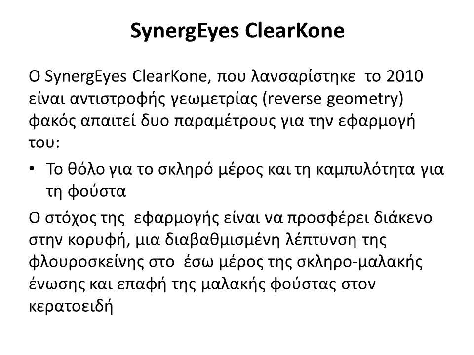 SynergEyes ClearKone Ο SynergEyes ClearKone, που λανσαρίστηκε το 2010 είναι αντιστροφής γεωμετρίας (reverse geometry) φακός απαιτεί δυο παραμέτρους για την εφαρμογή του: Το θόλο για το σκληρό μέρος και τη καμπυλότητα για τη φούστα Ο στόχος της εφαρμογής είναι να προσφέρει διάκενο στην κορυφή, μια διαβαθμισμένη λέπτυνση της φλουροσκείνης στο έσω μέρος της σκληρο-μαλακής ένωσης και επαφή της μαλακής φούστας στον κερατοειδή