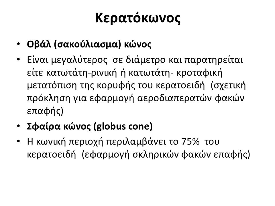 Κερατόκωνος Οβάλ (σακούλιασμα) κώνος Είναι μεγαλύτερος σε διάμετρο και παρατηρείται είτε κατωτάτη-ρινική ή κατωτάτη- κροταφική μετατόπιση της κορυφής του κερατοειδή (σχετική πρόκληση για εφαρμογή αεροδιαπερατών φακών επαφής) Σφαίρα κώνος (globus cone) Η κωνική περιοχή περιλαμβάνει το 75% του κερατοειδή (εφαρμογή σκληρικών φακών επαφής)