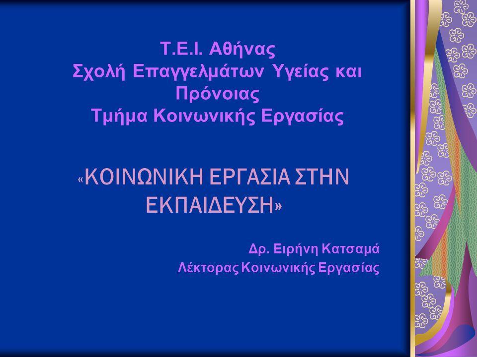 Τ.Ε.Ι. Αθήνας Σχολή Επαγγελμάτων Υγείας και Πρόνοιας Τμήμα Κοινωνικής Εργασίας « ΚΟΙΝΩΝΙΚΗ ΕΡΓΑΣΙΑ ΣΤΗΝ ΕΚΠΑΙΔΕΥΣΗ» Δρ. Ειρήνη Κατσαμά Λέκτορας Κοινων