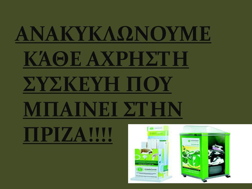 ΑΝΑΚΥΚΛΩΝΟΥΜΕ ΚΆΘΕ ΑΧΡΗΣΤΗ ΣΥΣΚΕΥΗ ΠΟΥ ΜΠΑΙΝΕΙ ΣΤΗΝ ΠΡΙΖΑ!!!!