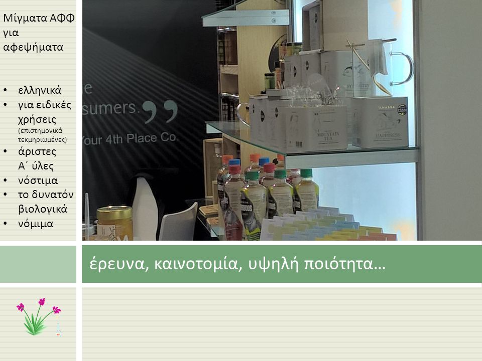 έρευνα, καινοτομία, υψηλή ποιότητα … Μίγματα ΑΦΦ για αφεψήματα ελληνικά για ειδικές χρήσεις ( επιστημονικά τεκμηριωμένες ) άριστες Α΄ ύλες νόστιμα το δυνατόν βιολογικά νόμιμα