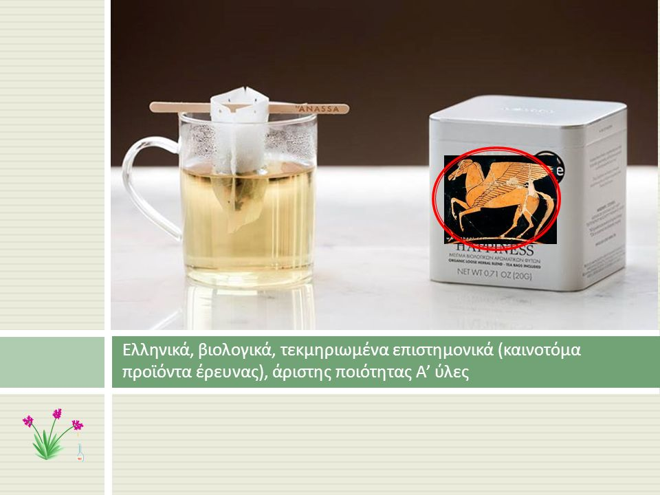 Ελληνικά, βιολογικά, τεκμηριωμένα επιστημονικά ( καινοτόμα προϊόντα έρευνας ), άριστης ποιότητας Α ' ύλες