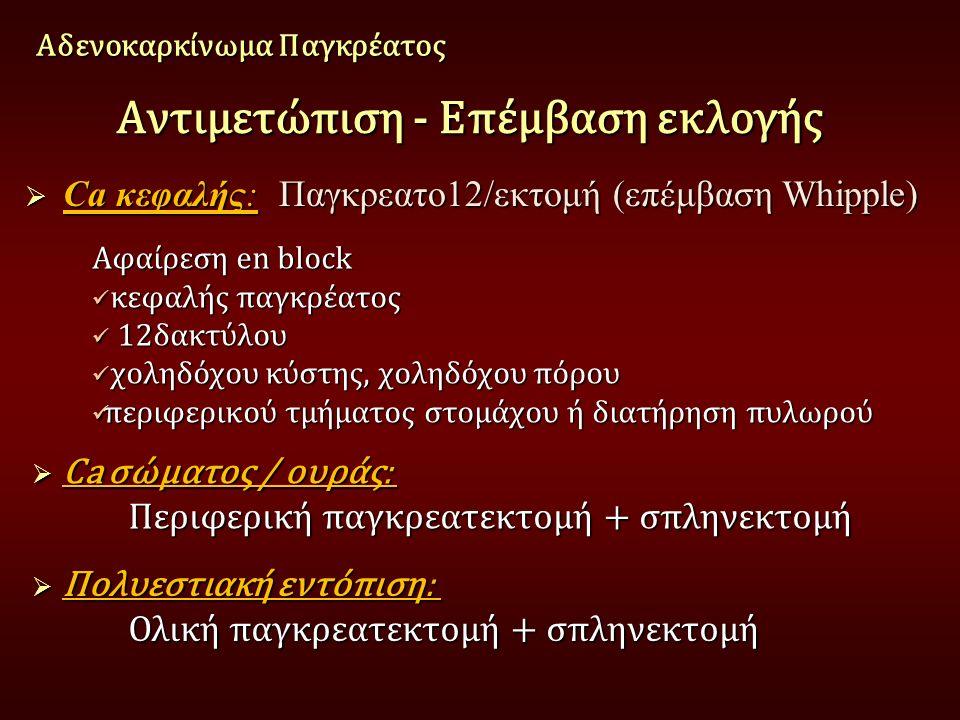 Αντιμετώπιση - Επέμβαση εκλογής  Ca κεφαλής: Παγκρεατο12/εκτομή (επέμβαση Whipple) Αδενοκαρκίνωμα Παγκρέατος Αφαίρεση en block κεφαλής παγκρέατος κεφαλής παγκρέατος 12δακτύλου 12δακτύλου χοληδόχου κύστης, χοληδόχου πόρου χοληδόχου κύστης, χοληδόχου πόρου περιφερικού τμήματος στομάχου ή διατήρηση πυλωρού περιφερικού τμήματος στομάχου ή διατήρηση πυλωρού  Ca σώματος / ουράς: Περιφερική παγκρεατεκτομή + σπληνεκτομή Περιφερική παγκρεατεκτομή + σπληνεκτομή  Πολυεστιακή εντόπιση: Ολική παγκρεατεκτομή + σπληνεκτομή Ολική παγκρεατεκτομή + σπληνεκτομή