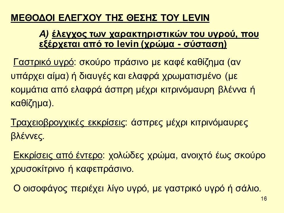 16 ΜΕΘΟΔΟΙ ΕΛΕΓΧΟΥ ΤΗΣ ΘΕΣΗΣ ΤΟΥ LEVIN A) έλεγχος των χαρακτηριστικών του υγρού, που εξέρχεται από το levin (χρώμα - σύσταση) Γαστρικό υγρό: σκούρο πράσινο με καφέ καθίζημα (αν υπάρχει αίμα) ή διαυγές και ελαφρά χρωματισμένο (με κομμάτια από ελαφρά άσπρη μέχρι κιτρινόμαυρη βλέννα ή καθίζημα).
