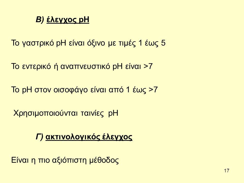 17 Β) έλεγχος pH Το γαστρικό pH είναι όξινο με τιμές 1 έως 5 Το εντερικό ή αναπνευστικό pH είναι >7 Το pH στον οισοφάγο είναι από 1 έως >7 Χρησιμοποιούνται ταινίες pH Γ) ακτινολογικός έλεγχος Είναι η πιο αξιόπιστη μέθοδος