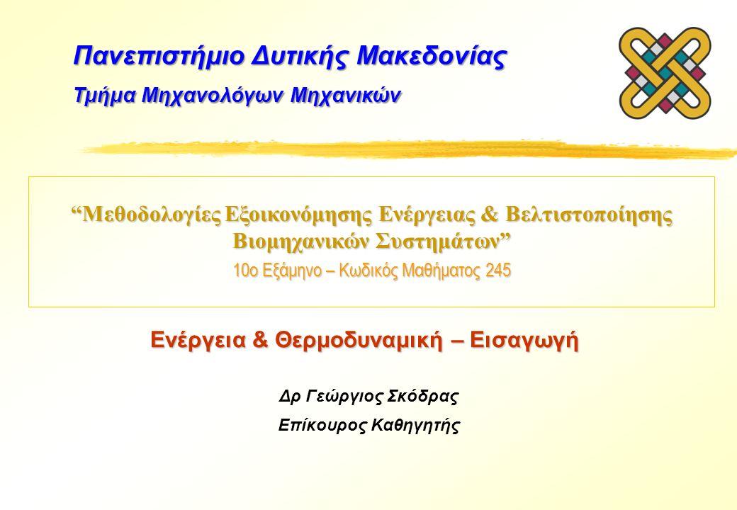 Μεθοδολογίες Εξοικονόμησης Ενέργειας & Βελτιστοποίησης Βιομηχανικών Συστημάτων 10ο Εξάμηνο – Κωδικός Μαθήματος 245 Δρ Γεώργιος Σκόδρας Επίκουρος Καθηγητής Πανεπιστήμιο Δυτικής Μακεδονίας Τμήμα Μηχανολόγων Μηχανικών Ενέργεια & Θερμοδυναμική – Εισαγωγή