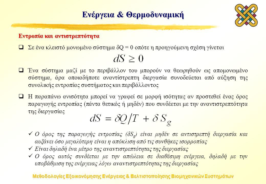 Μεθοδολογίες Εξοικονόμησης Ενέργειας & Βελτιστοποίησης Βιομηχανικών Συστημάτων Ενέργεια & Θερμοδυναμική Εντροπία και αντιστρεπτότητα  Σε ένα κλειστό μονωμένο σύστημα δQ = 0 οπότε η προηγούμενη σχέση γίνεται  Ένα σύστημα μαζί με το περιβάλλον του μπορούν να θεωρηθούν ως απομονωμένο σύστημα, άρα οποιαδήποτε αναντίστρεπτη διεργασία συνοδεύεται από αύξηση της συνολικής εντροπίας συστήματος και περιβάλλοντος  Η παραπάνω ανισότητα μπορεί να γραφεί σε μορφή ισότητας αν προστεθεί ένας όρος παραγωγής εντροπίας (πάντα θετικός ή μηδέν) που συνδέεται με την αναντιστρεπτότητα της διεργασίας Ο όρος της παραγωγής εντροπίας (δS g ) είναι μηδέν σε αντιστρεπτή διεργασία και αυξάνει όσο μεγαλύτερη είναι η απόκλιση από τις συνθήκες ισορροπίας Είναι δηλαδή ένα μέτρο της αναντιστρεπτότητας της διεργασίας Ο όρος αυτός συνδέεται με την απώλεια σε διαθέσιμη ενέργεια, δηλαδή με την υποβάθμιση της ενέργειας λόγω αναντιστρεπτότητας της διεργασίας