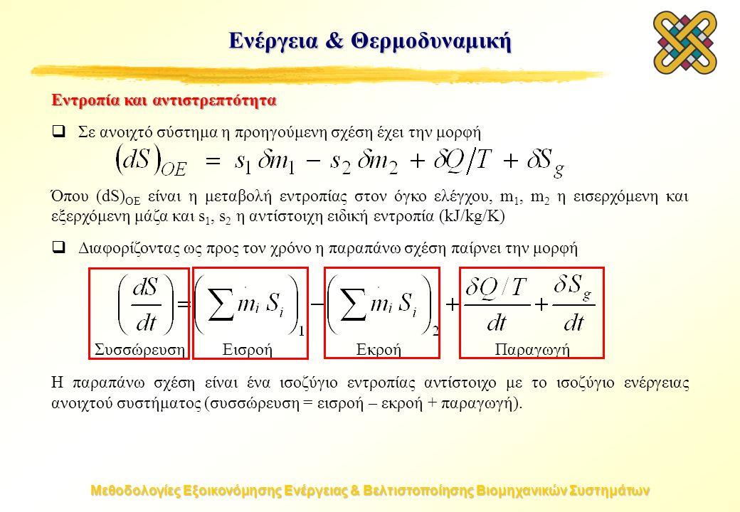 Μεθοδολογίες Εξοικονόμησης Ενέργειας & Βελτιστοποίησης Βιομηχανικών Συστημάτων Ενέργεια & Θερμοδυναμική Εντροπία και αντιστρεπτότητα  Σε ανοιχτό σύστημα η προηγούμενη σχέση έχει την μορφή Όπου (dS) OE είναι η μεταβολή εντροπίας στον όγκο ελέγχου, m 1, m 2 η εισερχόμενη και εξερχόμενη μάζα και s 1, s 2 η αντίστοιχη ειδική εντροπία (kJ/kg/K)  Διαφορίζοντας ως προς τον χρόνο η παραπάνω σχέση παίρνει την μορφή Η παραπάνω σχέση είναι ένα ισοζύγιο εντροπίας αντίστοιχο με το ισοζύγιο ενέργειας ανοιχτού συστήματος (συσσώρευση = εισροή – εκροή + παραγωγή).