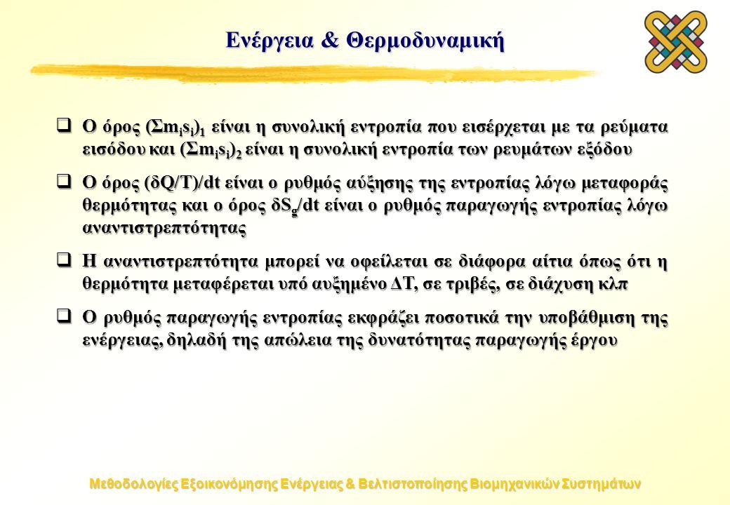 Μεθοδολογίες Εξοικονόμησης Ενέργειας & Βελτιστοποίησης Βιομηχανικών Συστημάτων Ενέργεια & Θερμοδυναμική  Ο όρος (Σm i s i ) 1 είναι η συνολική εντροπία που εισέρχεται με τα ρεύματα εισόδου και (Σm i s i ) 2 είναι η συνολική εντροπία των ρευμάτων εξόδου  Ο όρος (δQ/T)/dt είναι ο ρυθμός αύξησης της εντροπίας λόγω μεταφοράς θερμότητας και ο όρος δS g /dt είναι ο ρυθμός παραγωγής εντροπίας λόγω αναντιστρεπτότητας  Η αναντιστρεπτότητα μπορεί να οφείλεται σε διάφορα αίτια όπως ότι η θερμότητα μεταφέρεται υπό αυξημένο ΔT, σε τριβές, σε διάχυση κλπ  Ο ρυθμός παραγωγής εντροπίας εκφράζει ποσοτικά την υποβάθμιση της ενέργειας, δηλαδή της απώλεια της δυνατότητας παραγωγής έργου