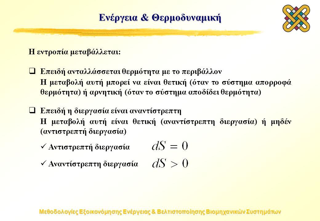 Μεθοδολογίες Εξοικονόμησης Ενέργειας & Βελτιστοποίησης Βιομηχανικών Συστημάτων Ενέργεια & Θερμοδυναμική Η εντροπία μεταβάλλεται:  Επειδή ανταλλάσσεται θερμότητα με το περιβάλλον Η μεταβολή αυτή μπορεί να είναι θετική (όταν το σύστημα απορροφά θερμότητα) ή αρνητική (όταν το σύστημα αποδίδει θερμότητα)  Επειδή η διεργασία είναι αναντίστρεπτη Η μεταβολή αυτή είναι θετική (αναντίστρεπτη διεργασία) ή μηδέν (αντιστρεπτή διεργασία) Αντιστρεπτή διεργασία Αναντίστρεπτη διεργασία