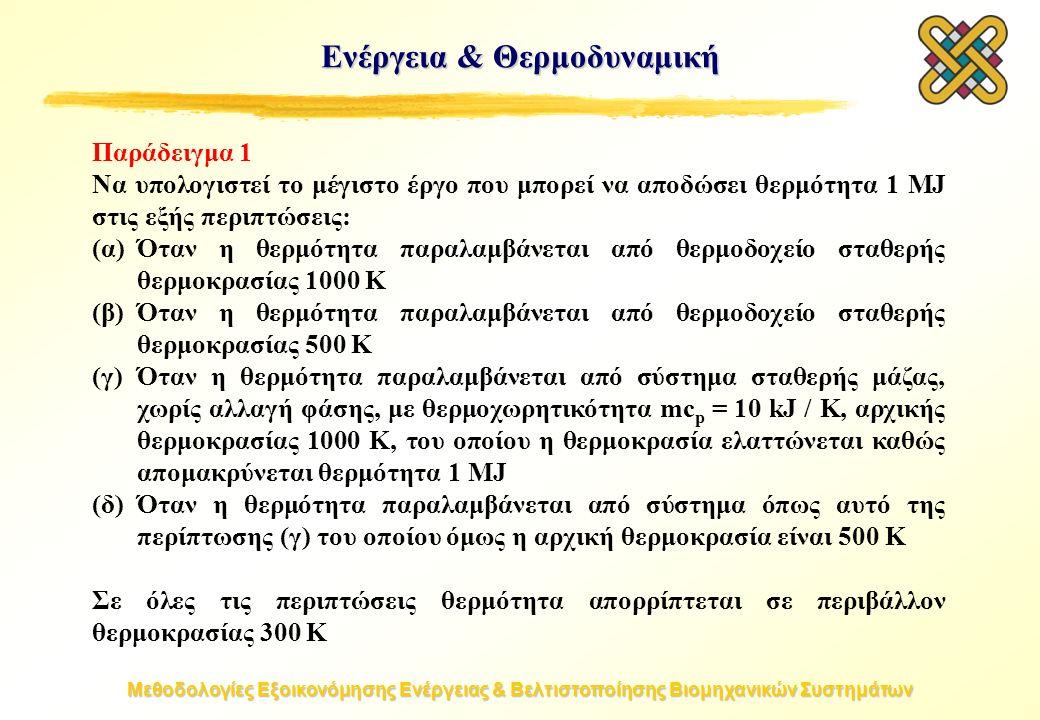 Μεθοδολογίες Εξοικονόμησης Ενέργειας & Βελτιστοποίησης Βιομηχανικών Συστημάτων Παράδειγμα 1 Να υπολογιστεί το μέγιστο έργο που μπορεί να αποδώσει θερμότητα 1 MJ στις εξής περιπτώσεις: (α)Όταν η θερμότητα παραλαμβάνεται από θερμοδοχείο σταθερής θερμοκρασίας 1000 K (β)Όταν η θερμότητα παραλαμβάνεται από θερμοδοχείο σταθερής θερμοκρασίας 500 K (γ)Όταν η θερμότητα παραλαμβάνεται από σύστημα σταθερής μάζας, χωρίς αλλαγή φάσης, με θερμοχωρητικότητα mc p = 10 kJ / K, αρχικής θερμοκρασίας 1000 K, του οποίου η θερμοκρασία ελαττώνεται καθώς απομακρύνεται θερμότητα 1 MJ (δ)Όταν η θερμότητα παραλαμβάνεται από σύστημα όπως αυτό της περίπτωσης (γ) του οποίου όμως η αρχική θερμοκρασία είναι 500 K Σε όλες τις περιπτώσεις θερμότητα απορρίπτεται σε περιβάλλον θερμοκρασίας 300 K Ενέργεια & Θερμοδυναμική