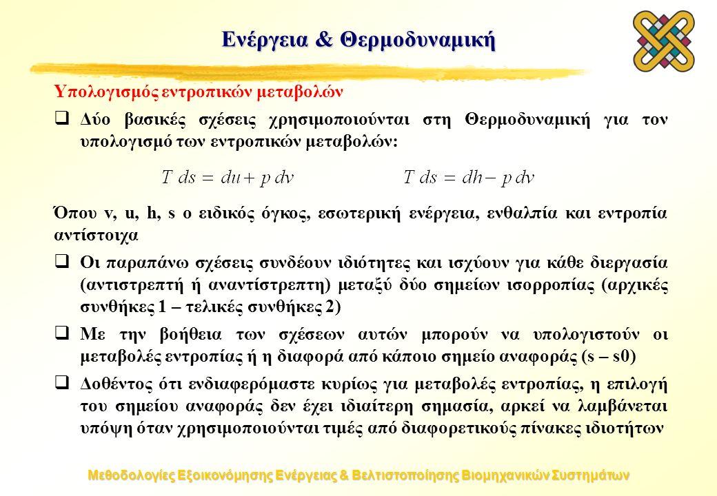 Μεθοδολογίες Εξοικονόμησης Ενέργειας & Βελτιστοποίησης Βιομηχανικών Συστημάτων Υπολογισμός εντροπικών μεταβολών  Δύο βασικές σχέσεις χρησιμοποιούνται στη Θερμοδυναμική για τον υπολογισμό των εντροπικών μεταβολών: Όπου v, u, h, s ο ειδικός όγκος, εσωτερική ενέργεια, ενθαλπία και εντροπία αντίστοιχα  Οι παραπάνω σχέσεις συνδέουν ιδιότητες και ισχύουν για κάθε διεργασία (αντιστρεπτή ή αναντίστρεπτη) μεταξύ δύο σημείων ισορροπίας (αρχικές συνθήκες 1 – τελικές συνθήκες 2)  Με την βοήθεια των σχέσεων αυτών μπορούν να υπολογιστούν οι μεταβολές εντροπίας ή η διαφορά από κάποιο σημείο αναφοράς (s – s0)  Δοθέντος ότι ενδιαφερόμαστε κυρίως για μεταβολές εντροπίας, η επιλογή του σημείου αναφοράς δεν έχει ιδιαίτερη σημασία, αρκεί να λαμβάνεται υπόψη όταν χρησιμοποιούνται τιμές από διαφορετικούς πίνακες ιδιοτήτων Ενέργεια & Θερμοδυναμική
