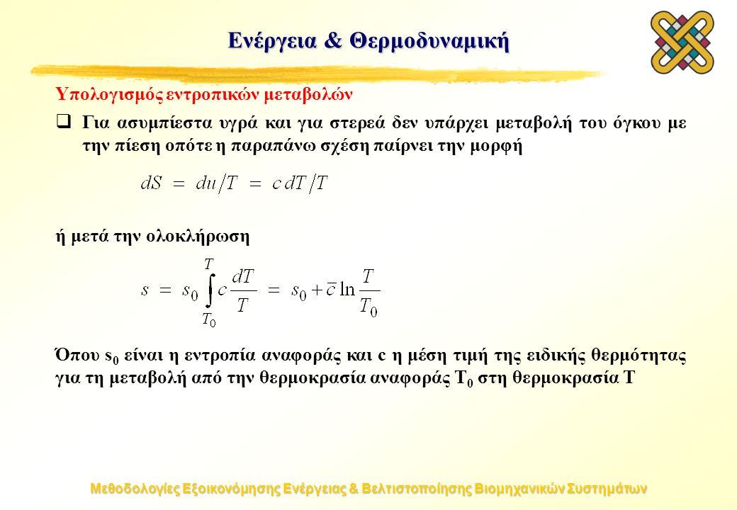 Μεθοδολογίες Εξοικονόμησης Ενέργειας & Βελτιστοποίησης Βιομηχανικών Συστημάτων Υπολογισμός εντροπικών μεταβολών  Για ασυμπίεστα υγρά και για στερεά δεν υπάρχει μεταβολή του όγκου με την πίεση οπότε η παραπάνω σχέση παίρνει την μορφή ή μετά την ολοκλήρωση Όπου s 0 είναι η εντροπία αναφοράς και c η μέση τιμή της ειδικής θερμότητας για τη μεταβολή από την θερμοκρασία αναφοράς T 0 στη θερμοκρασία T Ενέργεια & Θερμοδυναμική