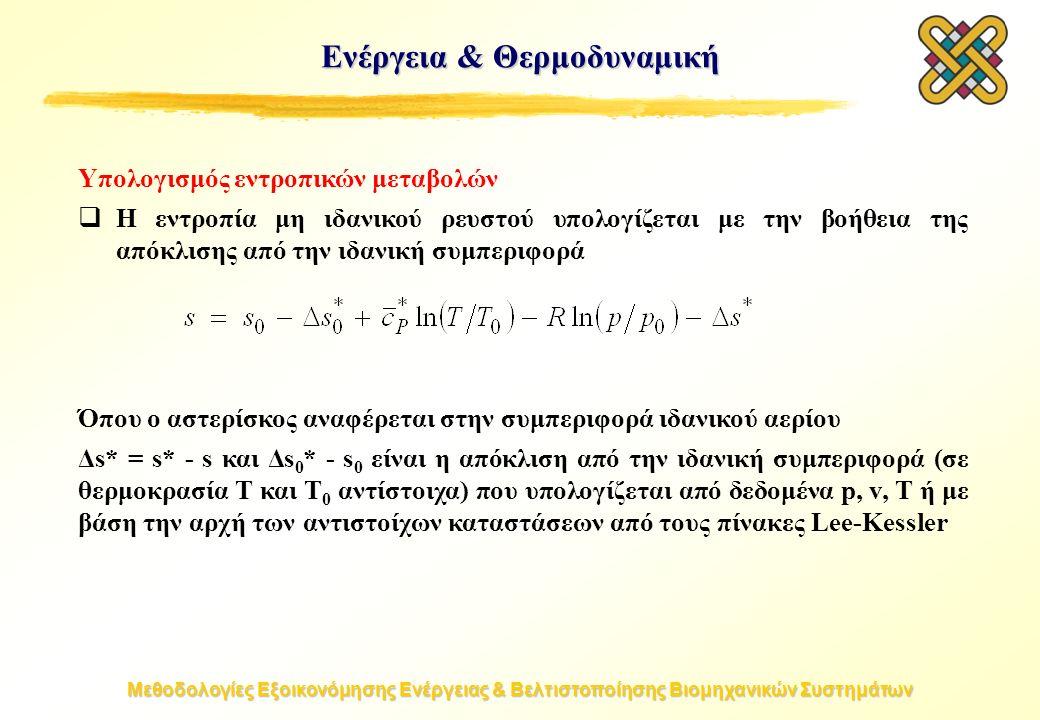 Μεθοδολογίες Εξοικονόμησης Ενέργειας & Βελτιστοποίησης Βιομηχανικών Συστημάτων Υπολογισμός εντροπικών μεταβολών  Η εντροπία μη ιδανικού ρευστού υπολογίζεται με την βοήθεια της απόκλισης από την ιδανική συμπεριφορά Όπου ο αστερίσκος αναφέρεται στην συμπεριφορά ιδανικού αερίου Δs* = s* - s και Δs 0 * - s 0 είναι η απόκλιση από την ιδανική συμπεριφορά (σε θερμοκρασία T και T 0 αντίστοιχα) που υπολογίζεται από δεδομένα p, v, T ή με βάση την αρχή των αντιστοίχων καταστάσεων από τους πίνακες Lee-Kessler Ενέργεια & Θερμοδυναμική