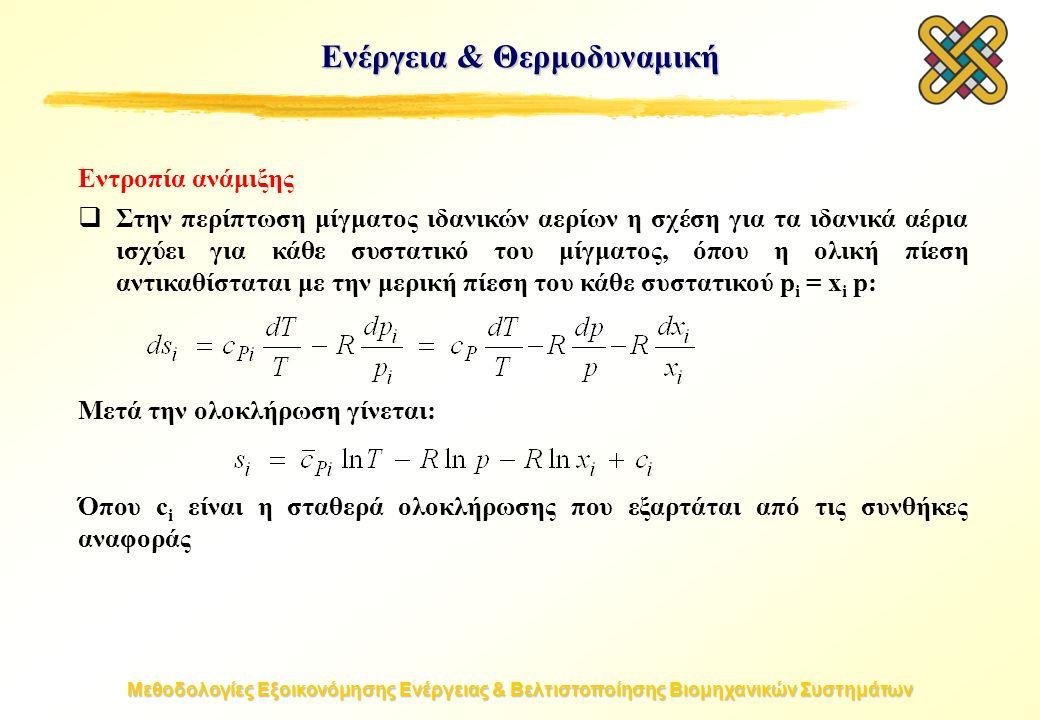 Μεθοδολογίες Εξοικονόμησης Ενέργειας & Βελτιστοποίησης Βιομηχανικών Συστημάτων Εντροπία ανάμιξης  Στην περίπτωση μίγματος ιδανικών αερίων η σχέση για τα ιδανικά αέρια ισχύει για κάθε συστατικό του μίγματος, όπου η ολική πίεση αντικαθίσταται με την μερική πίεση του κάθε συστατικού p i = x i p: Μετά την ολοκλήρωση γίνεται: Όπου c i είναι η σταθερά ολοκλήρωσης που εξαρτάται από τις συνθήκες αναφοράς Ενέργεια & Θερμοδυναμική