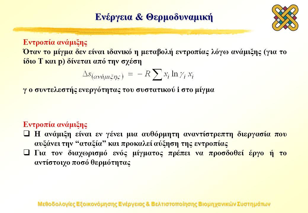 Μεθοδολογίες Εξοικονόμησης Ενέργειας & Βελτιστοποίησης Βιομηχανικών Συστημάτων Εντροπία ανάμιξης Όταν το μίγμα δεν είναι ιδανικό η μεταβολή εντροπίας λόγω ανάμιξης (για το ίδιο T και p) δίνεται από την σχέση γ ο συντελεστής ενεργότητας του συστατικού i στο μίγμα Εντροπία ανάμιξης  Η ανάμιξη είναι εν γένει μια αυθόρμητη αναντίστρεπτη διεργασία που αυξάνει την αταξία και προκαλεί αύξηση της εντροπίας  Για τον διαχωρισμό ενός μίγματος πρέπει να προσδοθεί έργο ή το αντίστοιχο ποσό θερμότητας Ενέργεια & Θερμοδυναμική