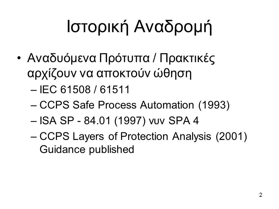 2 Ιστορική Αναδρομή Αναδυόμενα Πρότυπα / Πρακτικές αρχίζουν να αποκτούν ώθηση –IEC 61508 / 61511 –CCPS Safe Process Automation (1993) –ISA SP - 84.01 (1997) νυν SPA 4 –CCPS Layers of Protection Analysis (2001) Guidance published