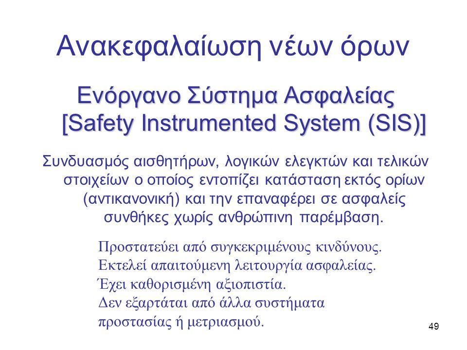 49 Ανακεφαλαίωση νέων όρων Ενόργανο Σύστημα Ασφαλείας [Safety Instrumented System (SIS)] Συνδυασμός αισθητήρων, λογικών ελεγκτών και τελικών στοιχείων ο οποίος εντοπίζει κατάσταση εκτός ορίων (αντικανονική) και την επαναφέρει σε ασφαλείς συνθήκες χωρίς ανθρώπινη παρέμβαση.