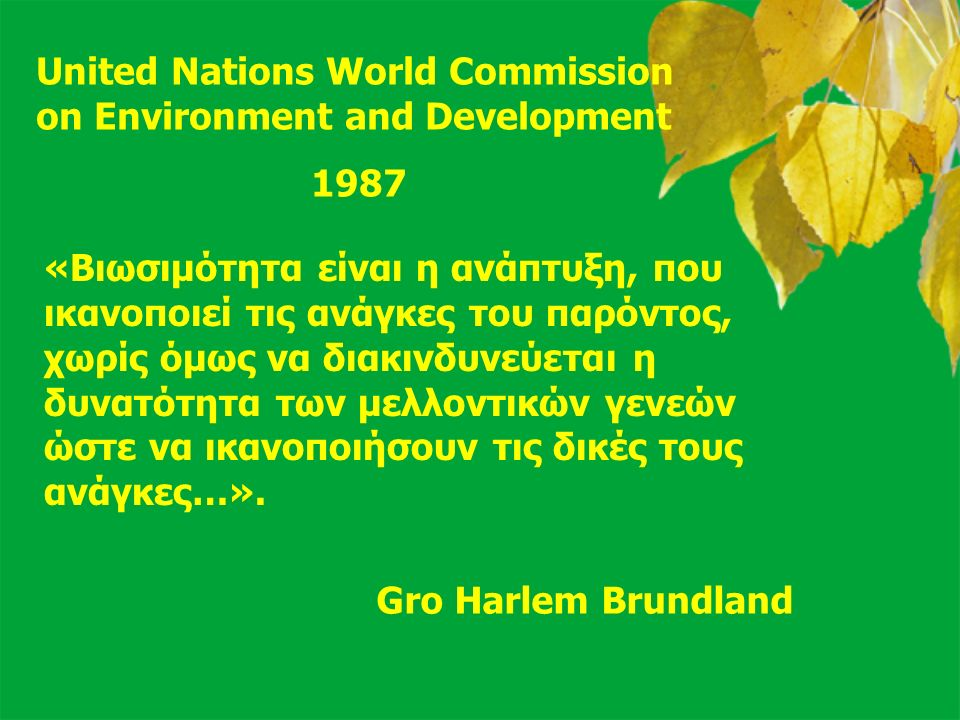 17 United Nations World Commission on Environment and Development 1987 «Βιωσιμότητα είναι η ανάπτυξη, που ικανοποιεί τις ανάγκες του παρόντος, χωρίς ό