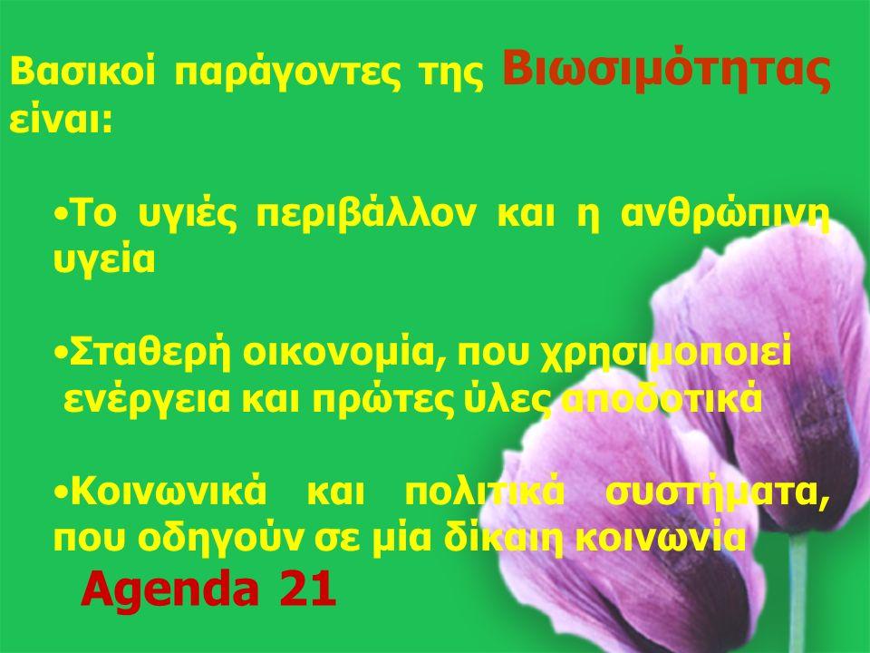20 Βασικοί παράγοντες της Βιωσιμότητας είναι: Το υγιές περιβάλλον και η ανθρώπινη υγεία Σταθερή οικονομία, που χρησιμοποιεί ενέργεια και πρώτες ύλες αποδοτικά Κοινωνικά και πολιτικά συστήματα, που οδηγούν σε μία δίκαιη κοινωνία Agenda 21