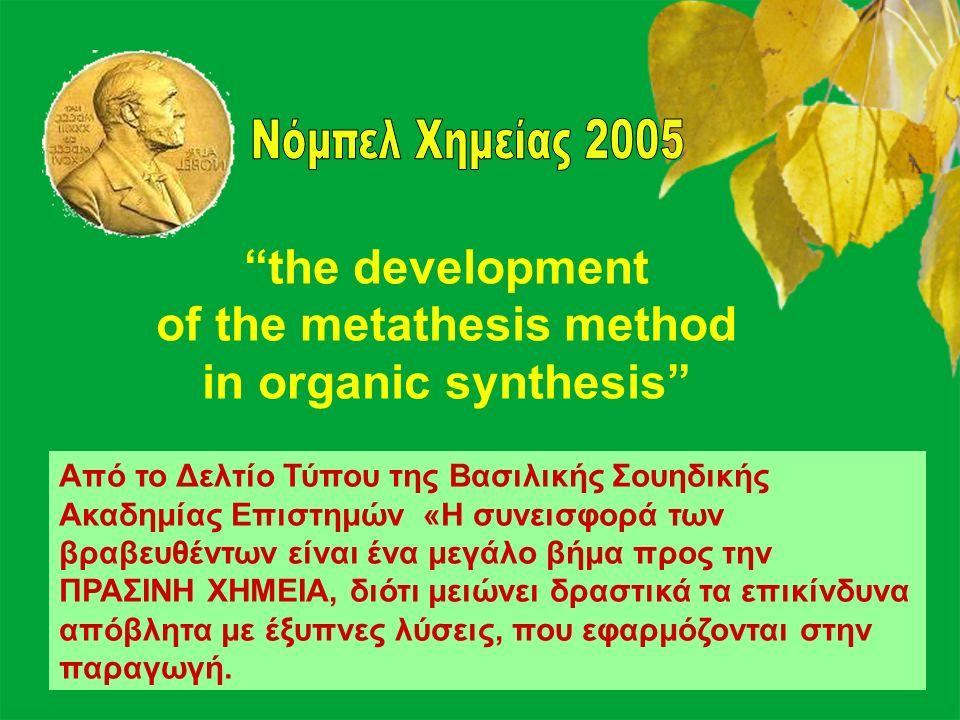 48 the development of the metathesis method in organic synthesis Από το Δελτίο Τύπου της Βασιλικής Σουηδικής Ακαδημίας Επιστημών «Η συνεισφορά των βραβευθέντων είναι ένα μεγάλο βήμα προς την ΠΡΑΣΙΝΗ ΧΗΜΕΙΑ, διότι μειώνει δραστικά τα επικίνδυνα απόβλητα με έξυπνες λύσεις, που εφαρμόζονται στην παραγωγή.
