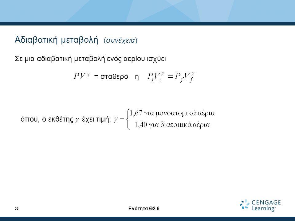 Αδιαβατική μεταβολή (συνέχεια) Σε μια αδιαβατική μεταβολή ενός αερίου ισχύει PV  = σταθερό ή όπου, ο εκθέτης  έχει τιμή: Ενότητα Θ2.6 36
