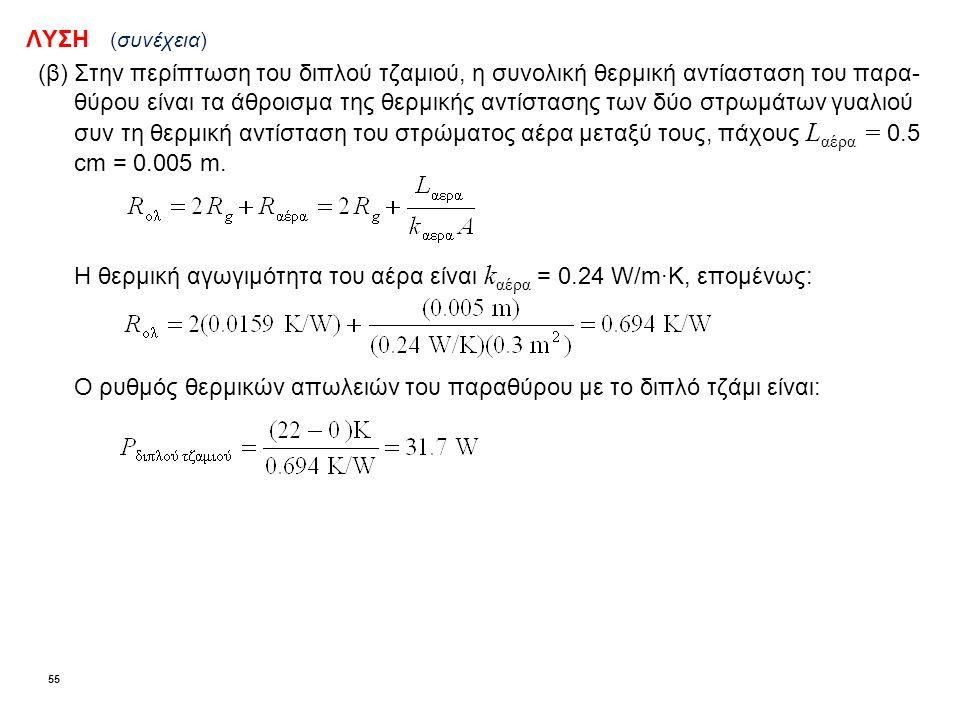 ΛΥΣΗ (συνέχεια) (β)Στην περίπτωση του διπλού τζαμιού, η συνολική θερμική αντίασταση του παρα- θύρου είναι τα άθροισμα της θερμικής αντίστασης των δύο στρωμάτων γυαλιού συν τη θερμική αντίσταση του στρώματος αέρα μεταξύ τους, πάχους L αέρα = 0.5 cm = 0.005 m.