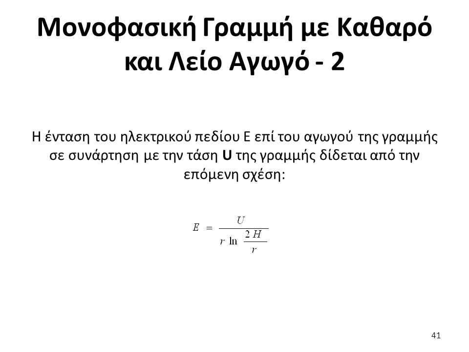 Μονοφασική Γραμμή με Καθαρό και Λείο Αγωγό - 2 Η ένταση του ηλεκτρικού πεδίου Ε επί του αγωγού της γραμμής σε συνάρτηση με την τάση U της γραμμής δίδεται από την επόμενη σχέση: 41