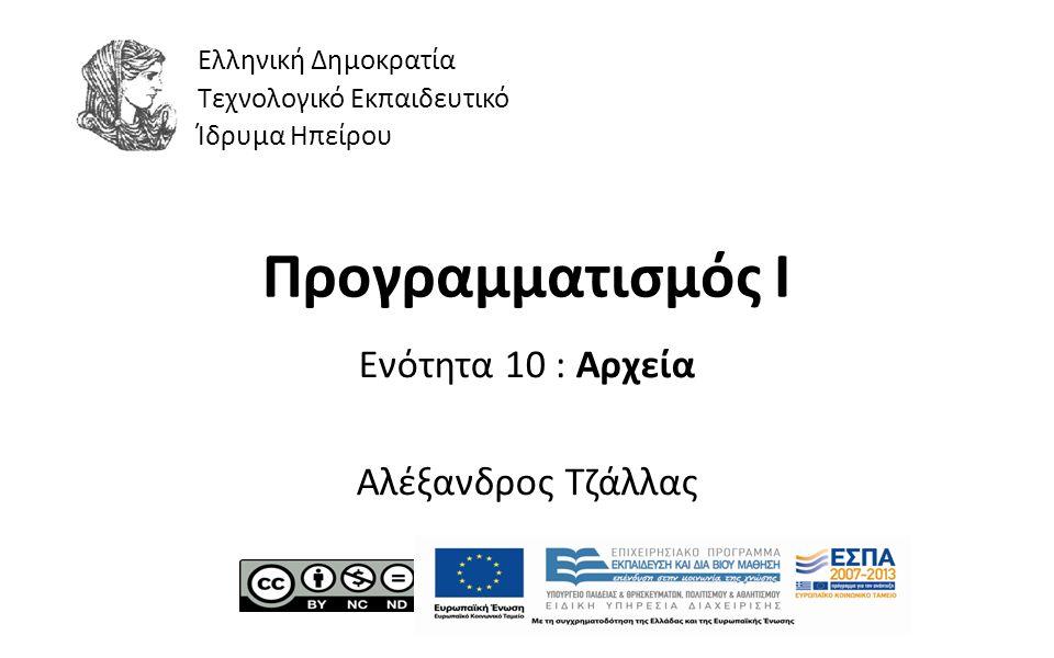 1 Προγραμματισμός Ι Ενότητα 10 : Αρχεία Αλέξανδρος Τζάλλας Ελληνική Δημοκρατία Τεχνολογικό Εκπαιδευτικό Ίδρυμα Ηπείρου