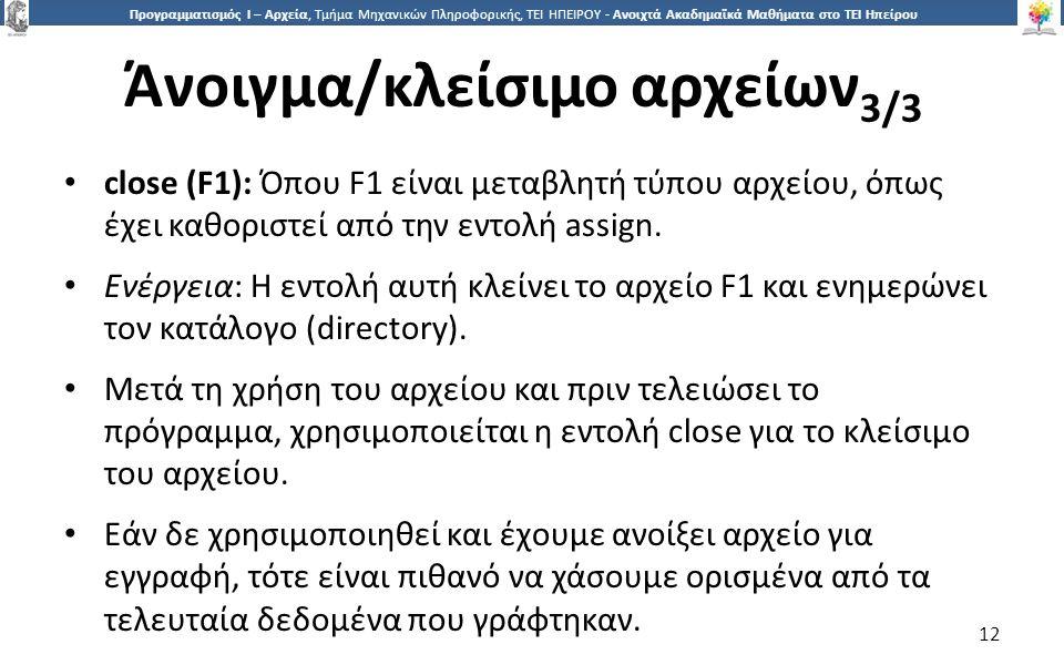 1212 Προγραμματισμός Ι – Αρχεία, Τμήμα Μηχανικών Πληροφορικής, ΤΕΙ ΗΠΕΙΡΟΥ - Ανοιχτά Ακαδημαϊκά Μαθήματα στο ΤΕΙ Ηπείρου Άνοιγμα/κλείσιμο αρχείων 3/3 12 close (F1): Όπου F1 είναι μεταβλητή τύπου αρχείου, όπως έχει καθοριστεί από την εντολή assign.