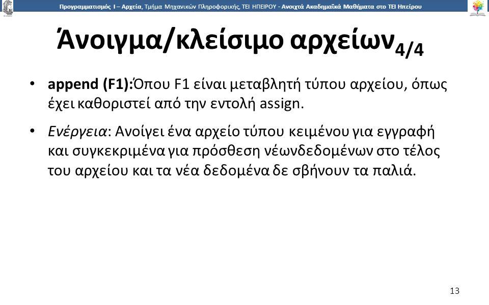 1313 Προγραμματισμός Ι – Αρχεία, Τμήμα Μηχανικών Πληροφορικής, ΤΕΙ ΗΠΕΙΡΟΥ - Ανοιχτά Ακαδημαϊκά Μαθήματα στο ΤΕΙ Ηπείρου Άνοιγμα/κλείσιμο αρχείων 4/4 13 append (F1):Όπου F1 είναι μεταβλητή τύπου αρχείου, όπως έχει καθοριστεί από την εντολή assign.