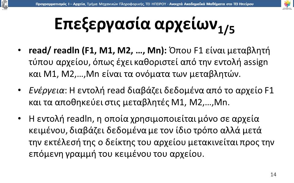 1414 Προγραμματισμός Ι – Αρχεία, Τμήμα Μηχανικών Πληροφορικής, ΤΕΙ ΗΠΕΙΡΟΥ - Ανοιχτά Ακαδημαϊκά Μαθήματα στο ΤΕΙ Ηπείρου Επεξεργασία αρχείων 1/5 14 read/ readln (F1, M1, M2, …, Mn): Όπου F1 είναι μεταβλητή τύπου αρχείου, όπως έχει καθοριστεί από την εντολή assign και M1, M2,…,Mn είναι τα ονόματα των μεταβλητών.