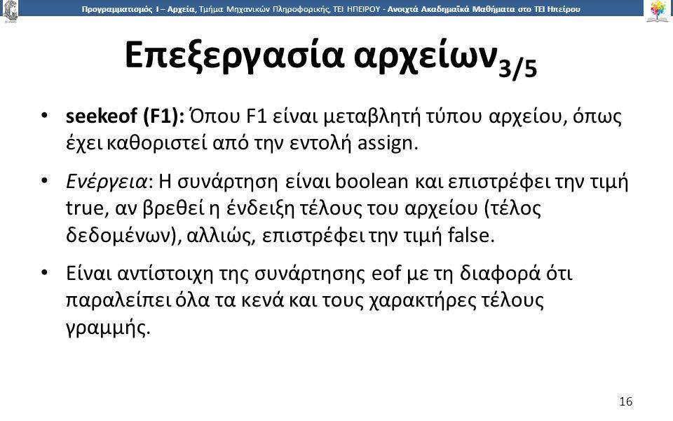 1616 Προγραμματισμός Ι – Αρχεία, Τμήμα Μηχανικών Πληροφορικής, ΤΕΙ ΗΠΕΙΡΟΥ - Ανοιχτά Ακαδημαϊκά Μαθήματα στο ΤΕΙ Ηπείρου Επεξεργασία αρχείων 3/5 16 seekeof (F1): Όπου F1 είναι μεταβλητή τύπου αρχείου, όπως έχει καθοριστεί από την εντολή assign.