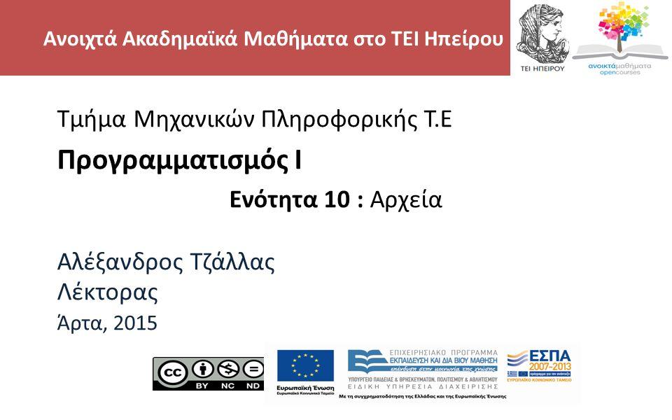 2 Τμήμα Μηχανικών Πληροφορικής Τ.Ε Προγραμματισμός Ι Ενότητα 10 : Αρχεία Αλέξανδρος Τζάλλας Λέκτορας Άρτα, 2015 Ανοιχτά Ακαδημαϊκά Μαθήματα στο ΤΕΙ Ηπείρου