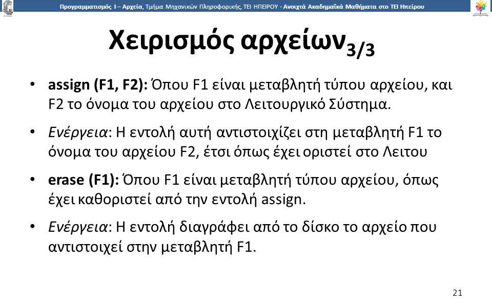2121 Προγραμματισμός Ι – Αρχεία, Τμήμα Μηχανικών Πληροφορικής, ΤΕΙ ΗΠΕΙΡΟΥ - Ανοιχτά Ακαδημαϊκά Μαθήματα στο ΤΕΙ Ηπείρου Χειρισμός αρχείων 3/3 21 assign (F1, F2): Όπου F1 είναι μεταβλητή τύπου αρχείου, και F2 το όνομα του αρχείου στο Λειτουργικό Σύστημα.